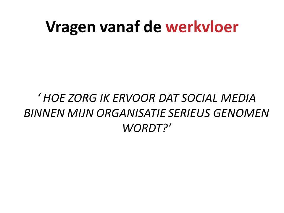 Vragen vanaf de werkvloer ' HOE ZORG IK ERVOOR DAT SOCIAL MEDIA BINNEN MIJN ORGANISATIE SERIEUS GENOMEN WORDT?'