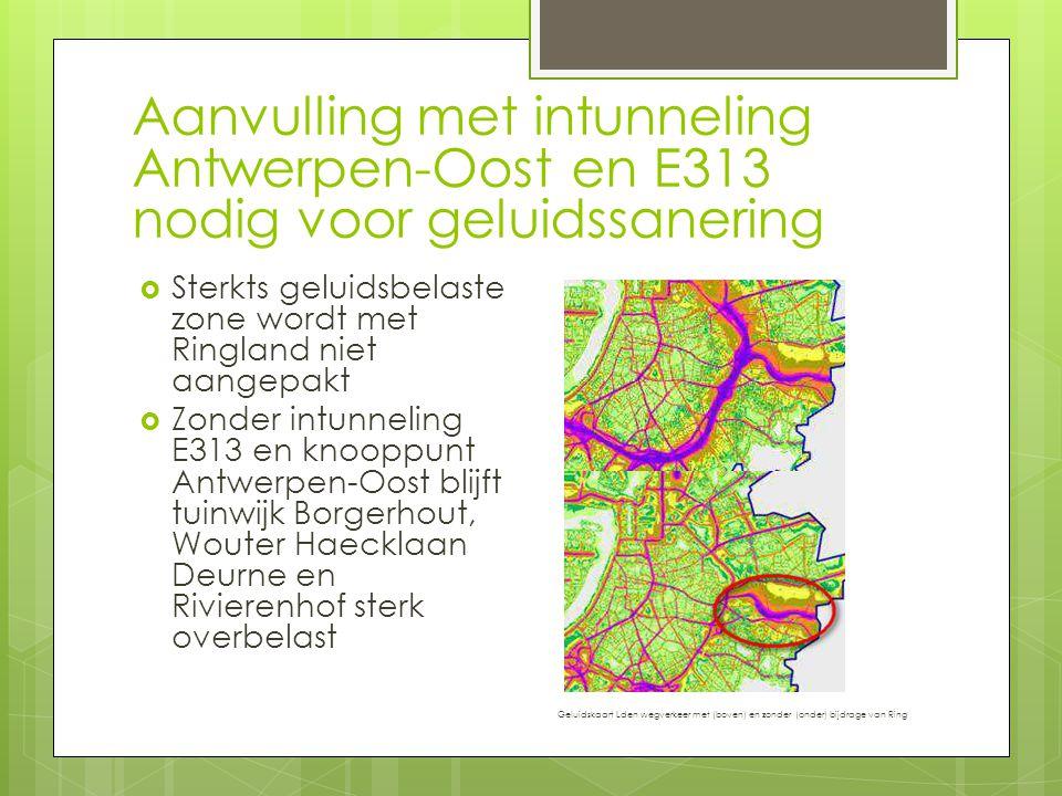 Aanvulling met intunneling Antwerpen-Oost en E313 nodig voor geluidssanering  Sterkts geluidsbelaste zone wordt met Ringland niet aangepakt  Zonder