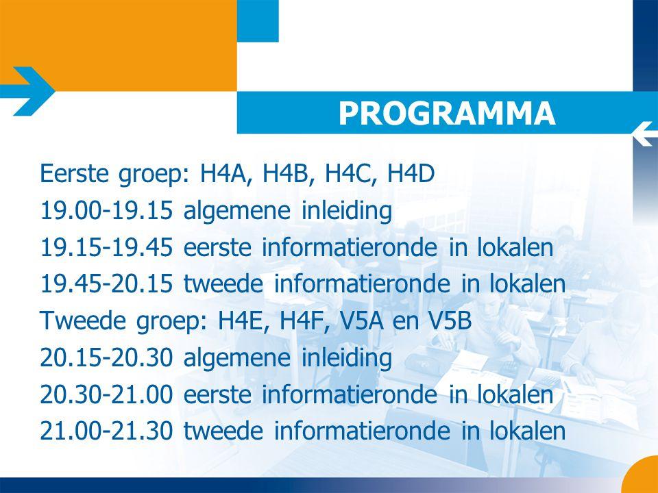 PROGRAMMA Eerste groep: H4A, H4B, H4C, H4D 19.00-19.15 algemene inleiding 19.15-19.45 eerste informatieronde in lokalen 19.45-20.15 tweede informatieronde in lokalen Tweede groep: H4E, H4F, V5A en V5B 20.15-20.30 algemene inleiding 20.30-21.00 eerste informatieronde in lokalen 21.00-21.30 tweede informatieronde in lokalen