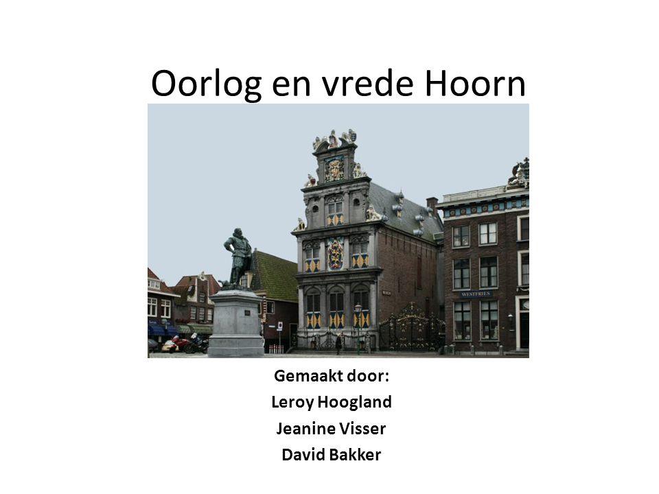 Oorlog en vrede Hoorn Gemaakt door: Leroy Hoogland Jeanine Visser David Bakker