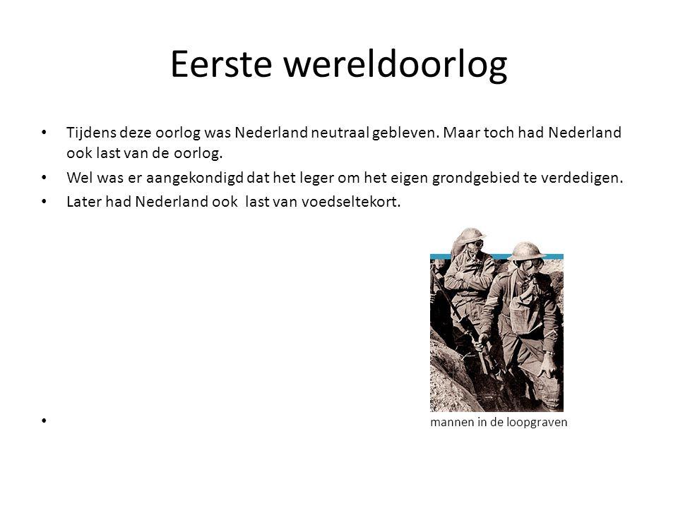 Eerste wereldoorlog • Tijdens deze oorlog was Nederland neutraal gebleven. Maar toch had Nederland ook last van de oorlog. • Wel was er aangekondigd d