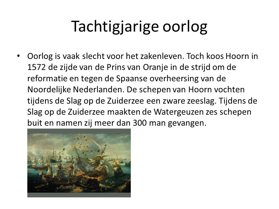 Tachtigjarige oorlog • Oorlog is vaak slecht voor het zakenleven. Toch koos Hoorn in 1572 de zijde van de Prins van Oranje in de strijd om de reformat