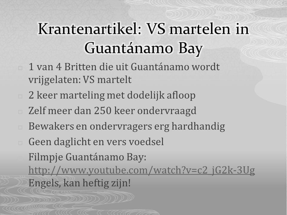  1 van 4 Britten die uit Guantánamo wordt vrijgelaten: VS martelt  2 keer marteling met dodelijk afloop  Zelf meer dan 250 keer ondervraagd  Bewakers en ondervragers erg hardhandig  Geen daglicht en vers voedsel  Filmpje Guantánamo Bay: http://www.youtube.com/watch?v=c2_jG2k-3Ug Engels, kan heftig zijn.