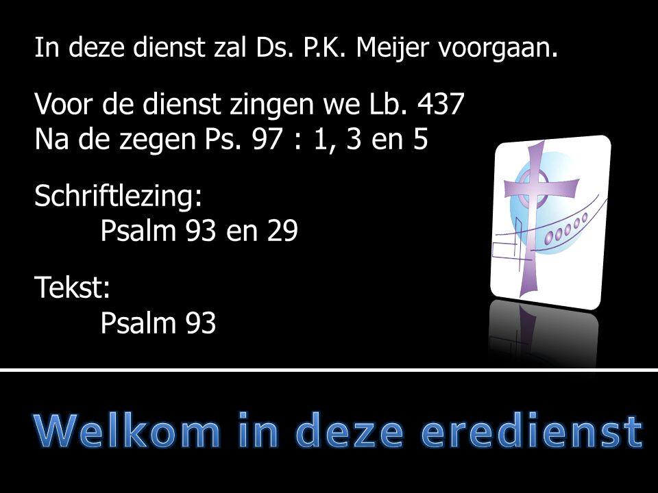 In deze dienst zal Ds. P.K. Meijer voorgaan. Voor de dienst zingen we Lb. 437 Na de zegen Ps. 97 : 1, 3 en 5 Schriftlezing: Psalm 93 en 29 Tekst: Psal