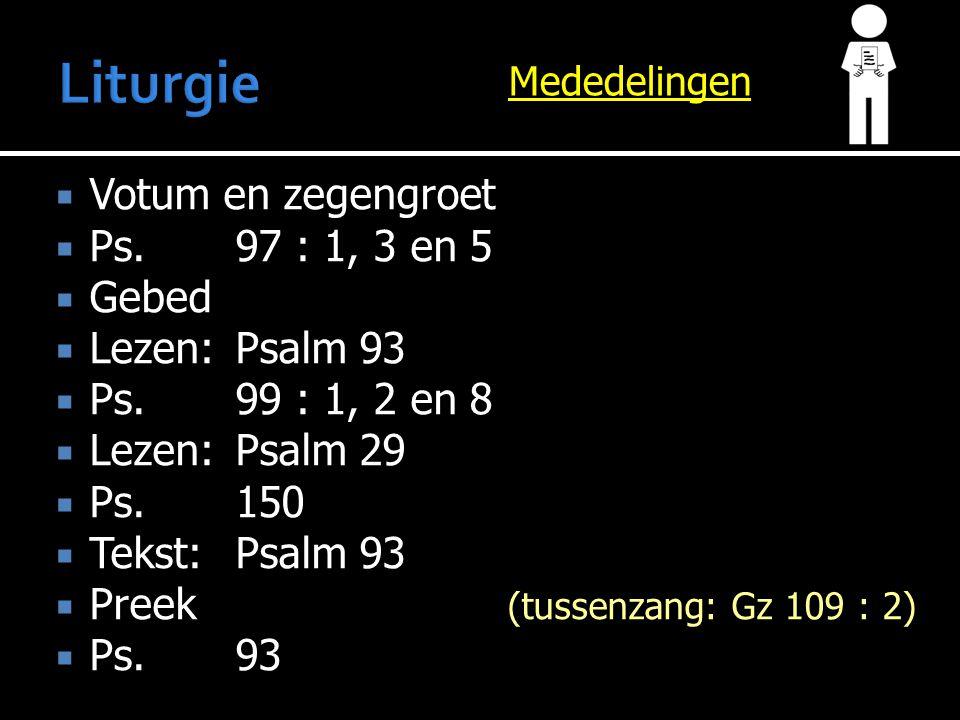 Mededelingen  Votum en zegengroet  Ps.97 : 1, 3 en 5  Gebed  Lezen:Psalm 93  Ps.99 : 1, 2 en 8  Lezen:Psalm 29  Ps. 150  Tekst:Psalm 93  Pree