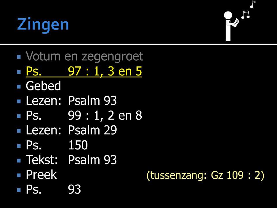  Votum en zegengroet  Ps.97 : 1, 3 en 5  Gebed  Lezen:Psalm 93  Ps.99 : 1, 2 en 8  Lezen:Psalm 29  Ps. 150  Tekst:Psalm 93  Preek (tussenzang