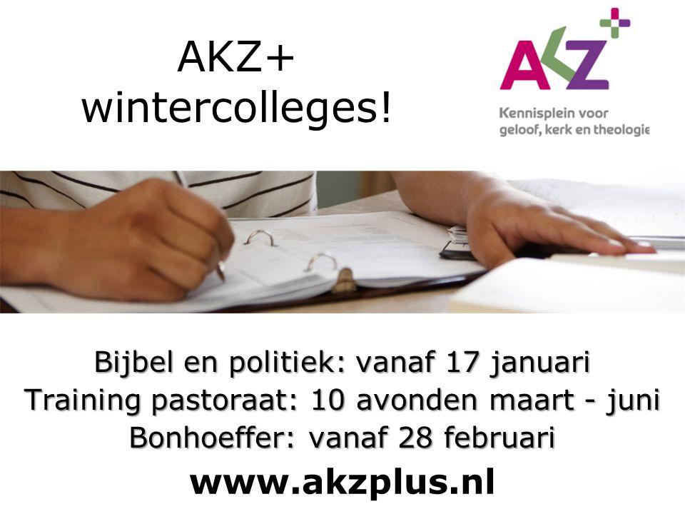 AKZ+ wintercolleges! Bijbel en politiek: vanaf 17 januari Training pastoraat: 10 avonden maart - juni Bonhoeffer: vanaf 28 februari www.akzplus.nl