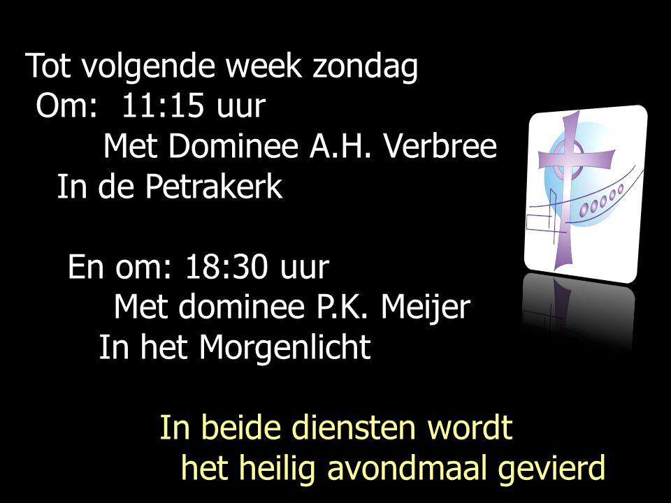 Tot volgende week zondag Om: 11:15 uur Om: 11:15 uur Met Dominee A.H. Verbree Met Dominee A.H. Verbree In de Petrakerk In de Petrakerk En om: 18:30 uu