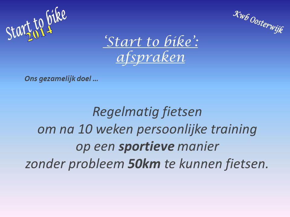'Start to bike': afspraken Ons gezamelijk doel … Regelmatig fietsen om na 10 weken persoonlijke training op een sportieve manier zonder probleem 50km