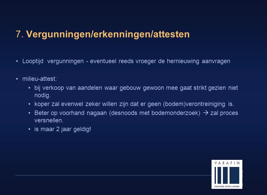 16 7. Vergunningen/erkenningen/attesten •Looptijd vergunningen - eventueel reeds vroeger de hernieuwing aanvragen •milieu-attest: •bij verkoop van aan