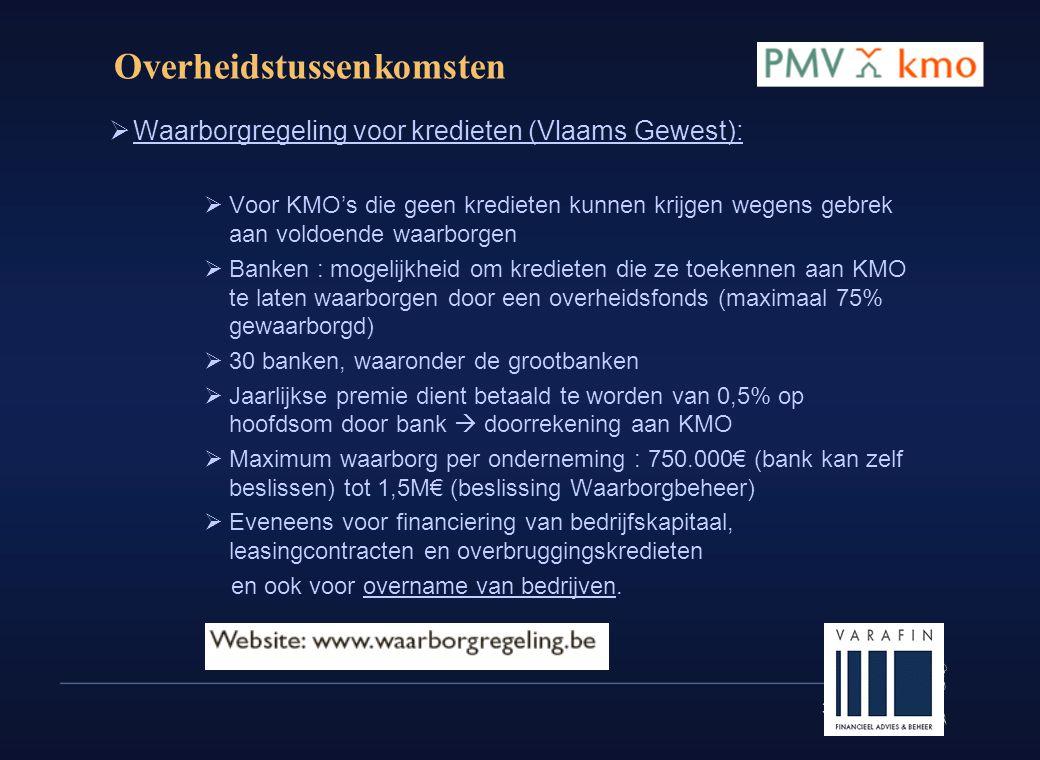 31 Overheidstussenkomsten  Waarborgregeling voor kredieten (Vlaams Gewest):  Voor KMO's die geen kredieten kunnen krijgen wegens gebrek aan voldoende waarborgen  Banken : mogelijkheid om kredieten die ze toekennen aan KMO te laten waarborgen door een overheidsfonds (maximaal 75% gewaarborgd)  30 banken, waaronder de grootbanken  Jaarlijkse premie dient betaald te worden van 0,5% op hoofdsom door bank  doorrekening aan KMO  Maximum waarborg per onderneming : 750.000€ (bank kan zelf beslissen) tot 1,5M€ (beslissing Waarborgbeheer)  Eveneens voor financiering van bedrijfskapitaal, leasingcontracten en overbruggingskredieten en ook voor overname van bedrijven.