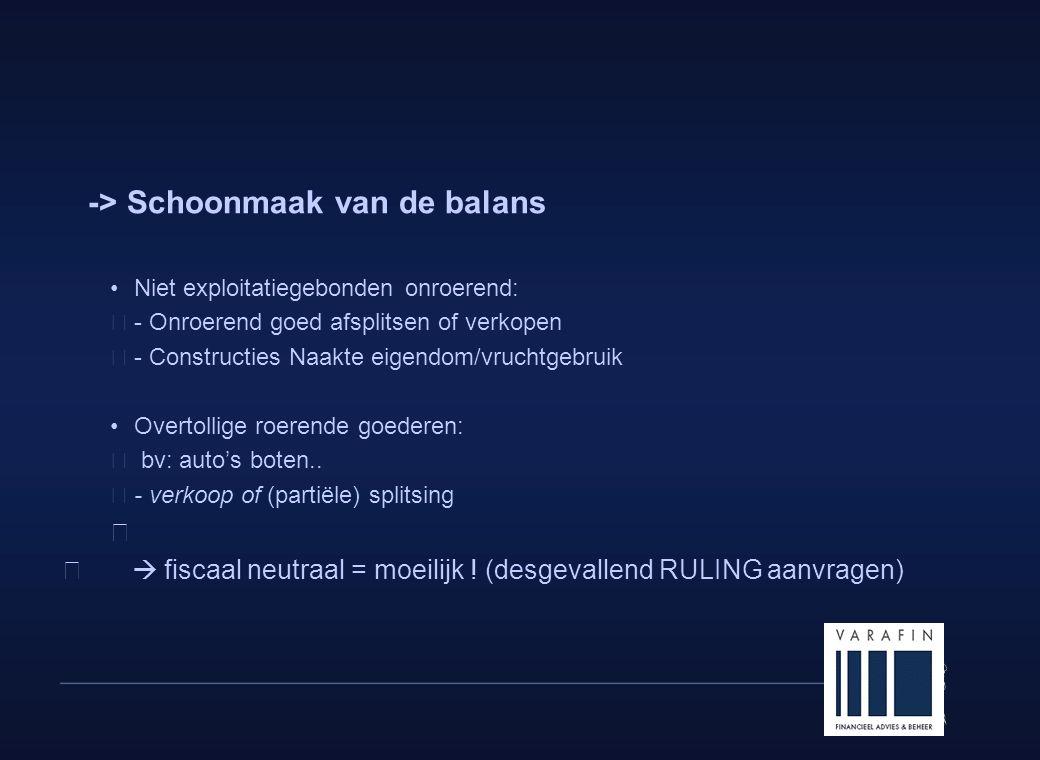 7 -> Schoonmaak van de balans •Niet exploitatiegebonden onroerend:  - Onroerend goed afsplitsen of verkopen  - Constructies Naakte eigendom/vruchtgebruik •Overtollige roerende goederen:  bv: auto's boten..
