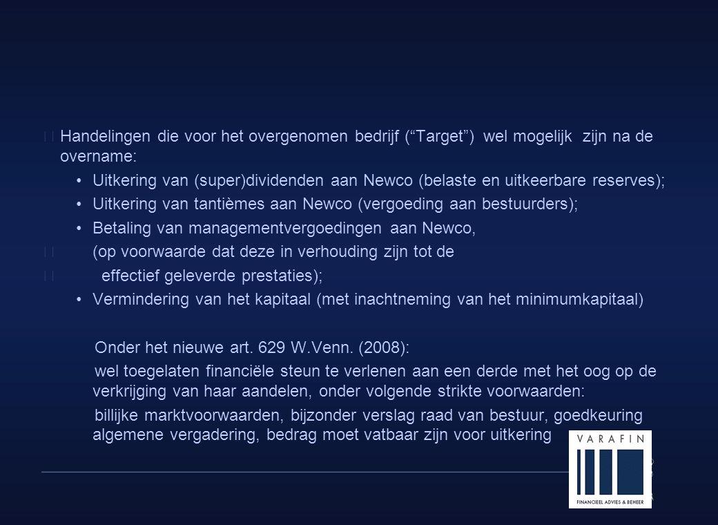 9  Handelingen die voor het overgenomen bedrijf ( Target ) wel mogelijk zijn na de overname: •Uitkering van (super)dividenden aan Newco (belaste en uitkeerbare reserves); •Uitkering van tantièmes aan Newco (vergoeding aan bestuurders); •Betaling van managementvergoedingen aan Newco,  (op voorwaarde dat deze in verhouding zijn tot de  effectief geleverde prestaties); •Vermindering van het kapitaal (met inachtneming van het minimumkapitaal) Onder het nieuwe art.