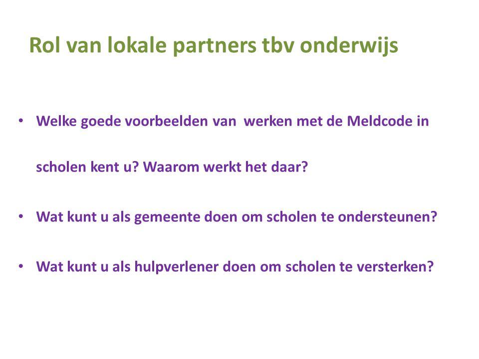 Rol van lokale partners tbv onderwijs • Welke goede voorbeelden van werken met de Meldcode in scholen kent u? Waarom werkt het daar? • Wat kunt u als