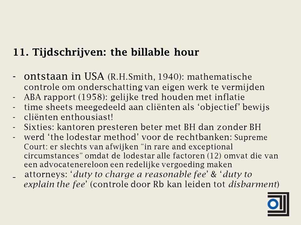 11. Tijdschrijven: the billable hour -ontstaan in USA (R.H.Smith, 1940): mathematische controle om onderschatting van eigen werk te vermijden -ABA rap