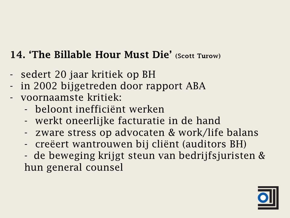 14. 'The Billable Hour Must Die' (Scott Turow) -sedert 20 jaar kritiek op BH -in 2002 bijgetreden door rapport ABA -voornaamste kritiek: -beloont inef