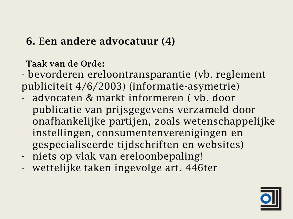 6. Een andere advocatuur (4) Taak van de Orde: - bevorderen ereloontransparantie (vb.