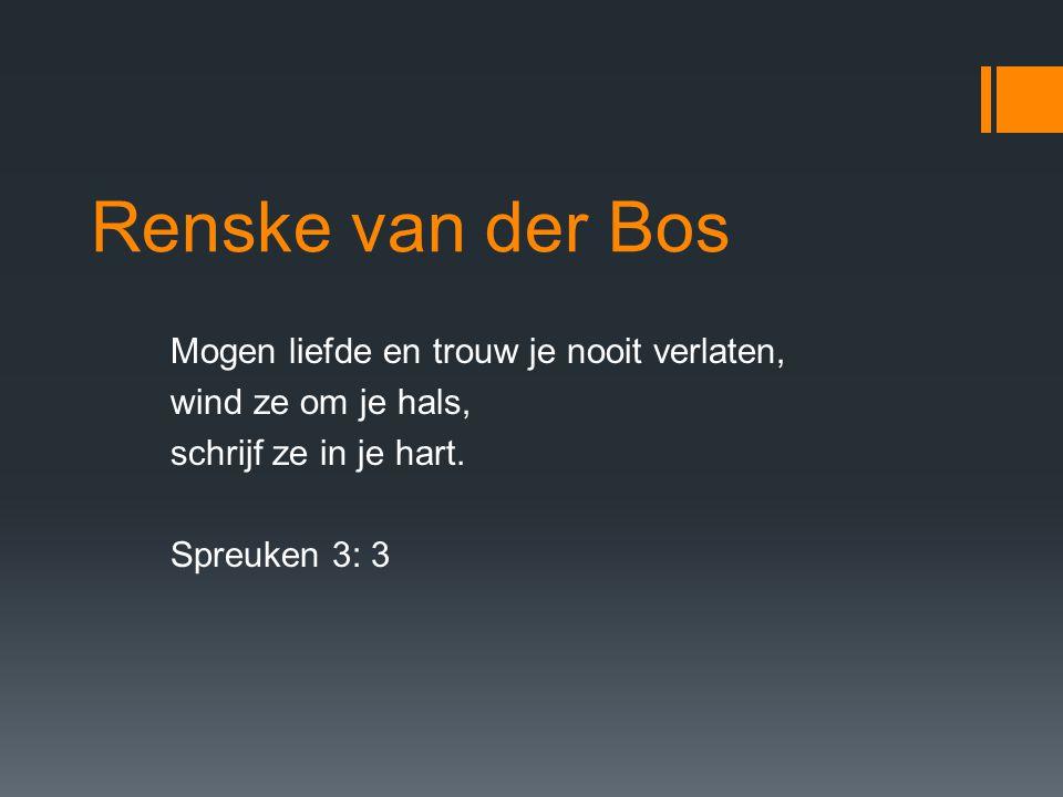 Renske van der Bos Mogen liefde en trouw je nooit verlaten, wind ze om je hals, schrijf ze in je hart.