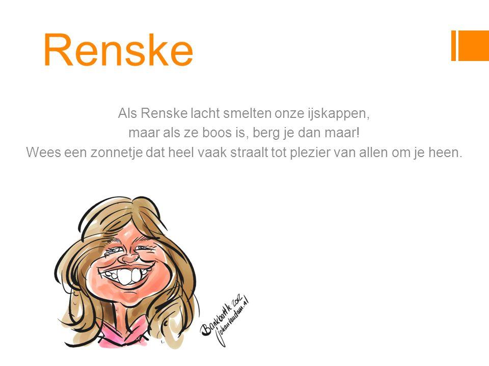 Renske Als Renske lacht smelten onze ijskappen, maar als ze boos is, berg je dan maar.