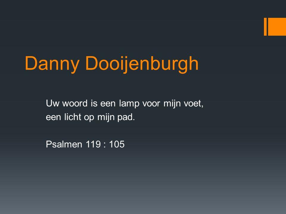 Danny Dooijenburgh Uw woord is een lamp voor mijn voet, een licht op mijn pad. Psalmen 119 : 105