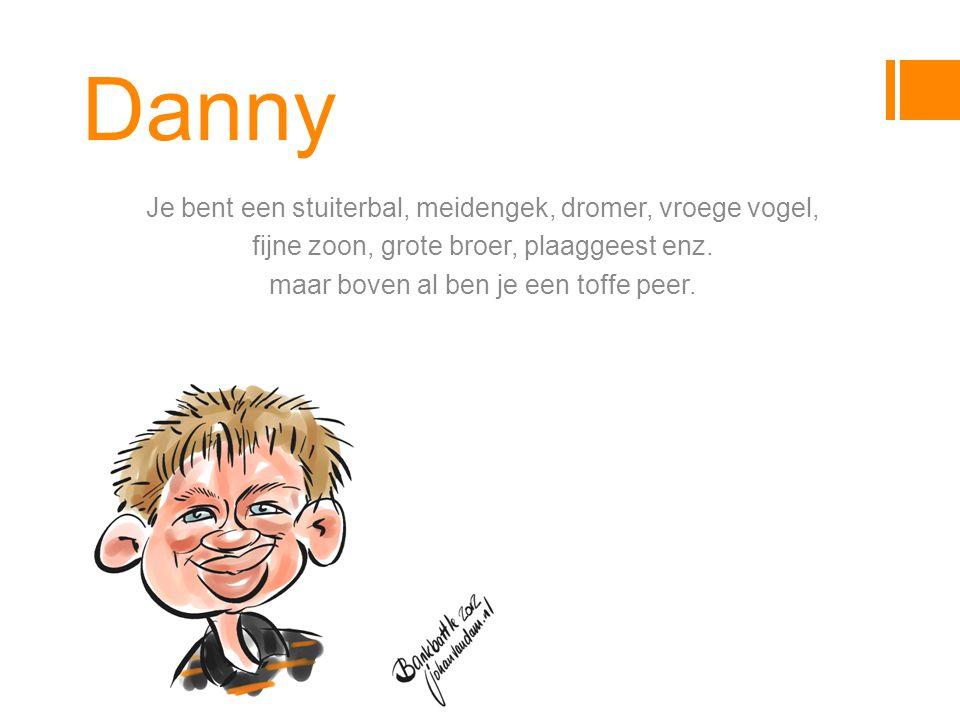 Danny Je bent een stuiterbal, meidengek, dromer, vroege vogel, fijne zoon, grote broer, plaaggeest enz.