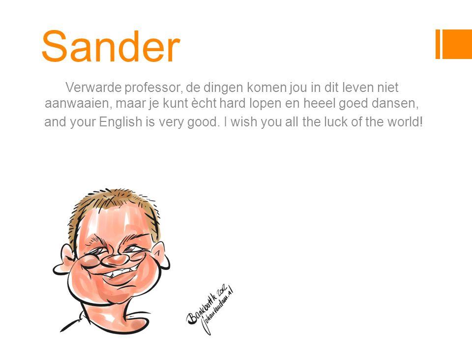 Sander Verwarde professor, de dingen komen jou in dit leven niet aanwaaien, maar je kunt ècht hard lopen en heeel goed dansen, and your English is very good.