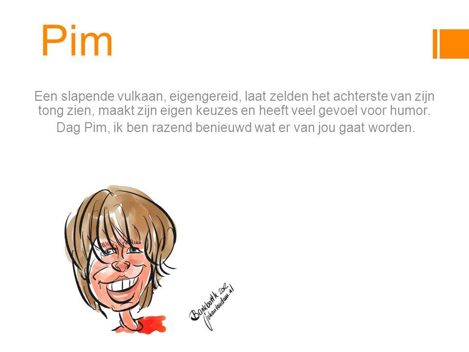 Pim Een slapende vulkaan, eigengereid, laat zelden het achterste van zijn tong zien, maakt zijn eigen keuzes en heeft veel gevoel voor humor.