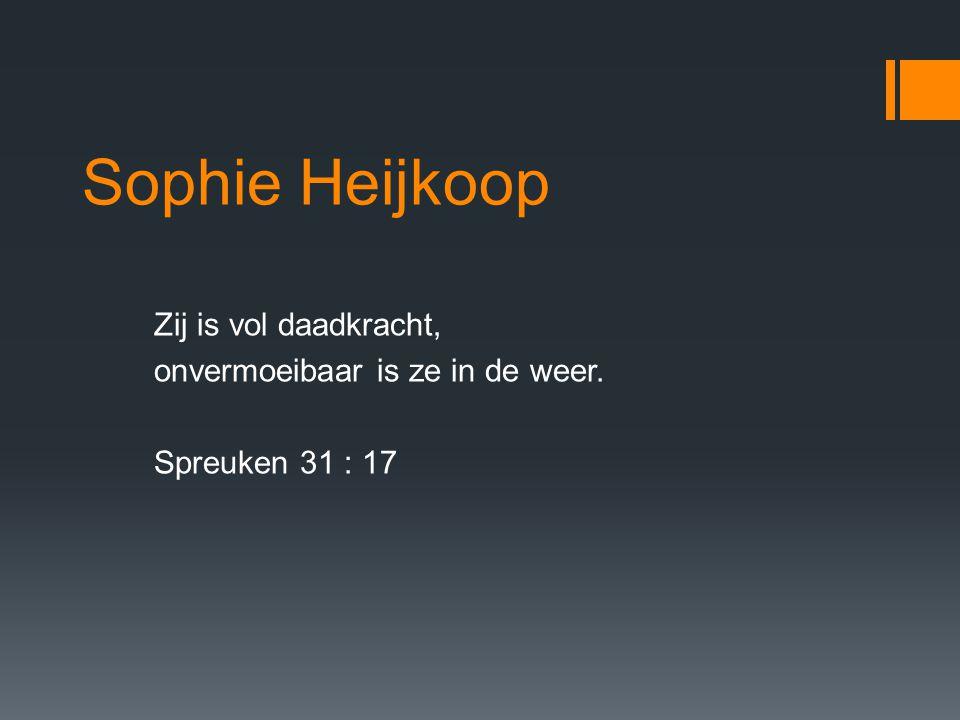 Sophie Heijkoop Zij is vol daadkracht, onvermoeibaar is ze in de weer. Spreuken 31 : 17