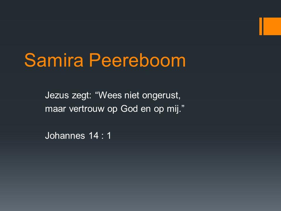 Samira Peereboom Jezus zegt: Wees niet ongerust, maar vertrouw op God en op mij. Johannes 14 : 1