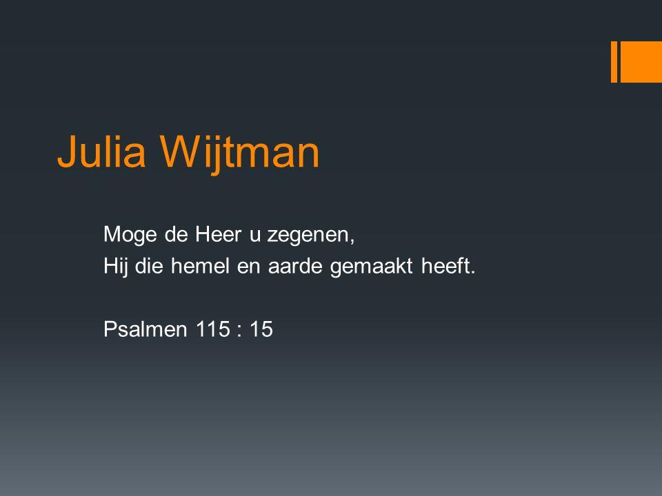Julia Wijtman Moge de Heer u zegenen, Hij die hemel en aarde gemaakt heeft. Psalmen 115 : 15
