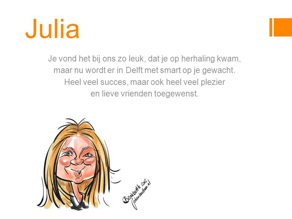 Julia Je vond het bij ons zo leuk, dat je op herhaling kwam, maar nu wordt er in Delft met smart op je gewacht.