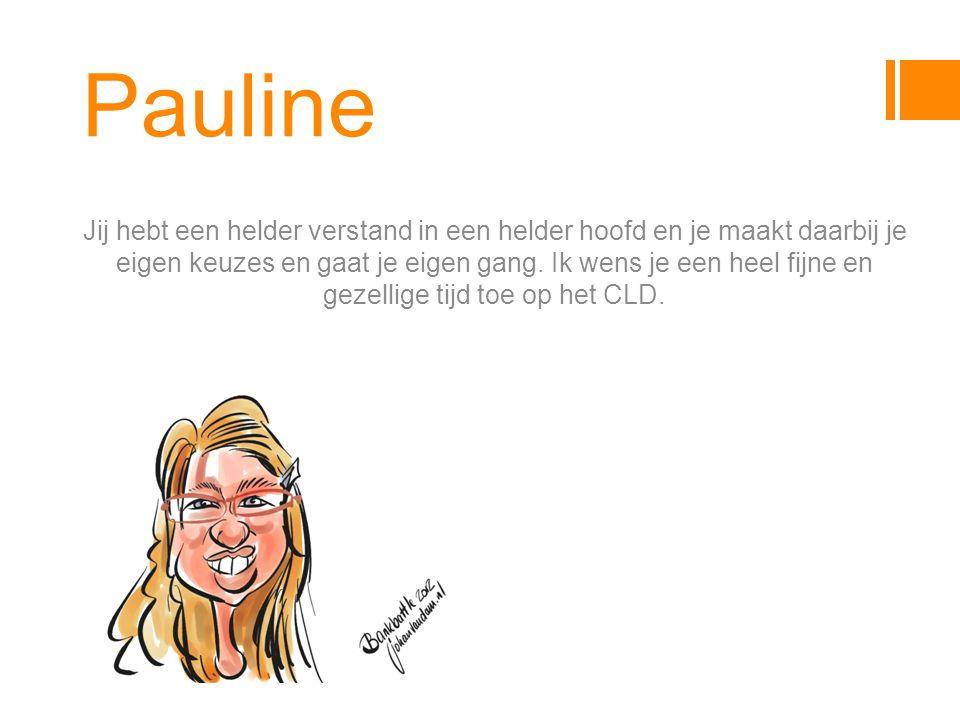 Pauline Jij hebt een helder verstand in een helder hoofd en je maakt daarbij je eigen keuzes en gaat je eigen gang.