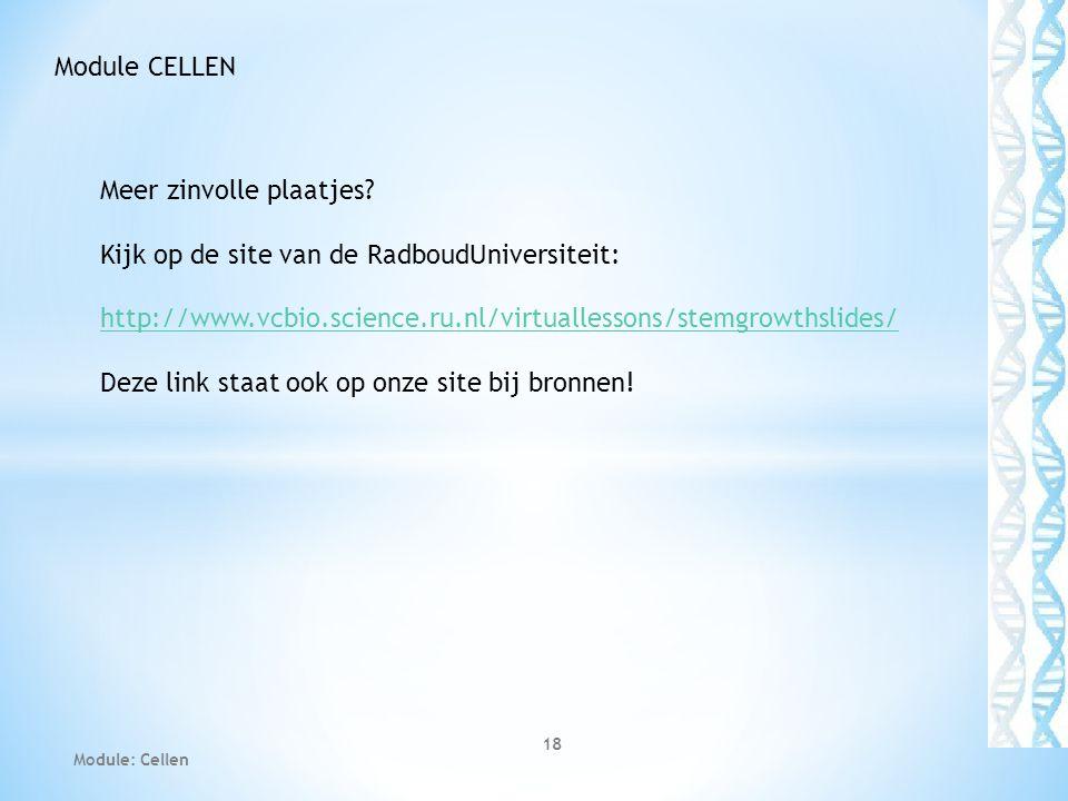 Module: Cellen 18 Module CELLEN Meer zinvolle plaatjes? Kijk op de site van de RadboudUniversiteit: http://www.vcbio.science.ru.nl/virtuallessons/stem