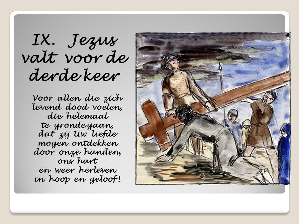 IX. Jezus valt voor de derde keer Voor allen die zich levend dood voelen, die helemaal te gronde gaan, dat zij Uw liefde mogen ontdekken door onze han