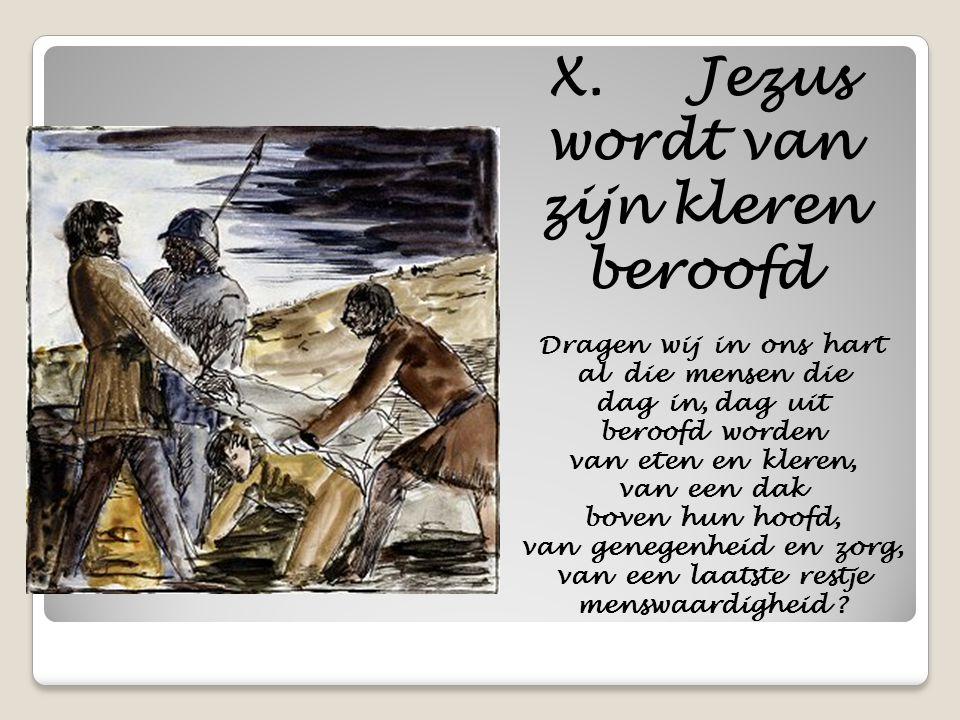 X. Jezus wordt van zijn kleren beroofd Dragen wij in ons hart al die mensen die dag in, dag uit beroofd worden van eten en kleren, van een dak boven h