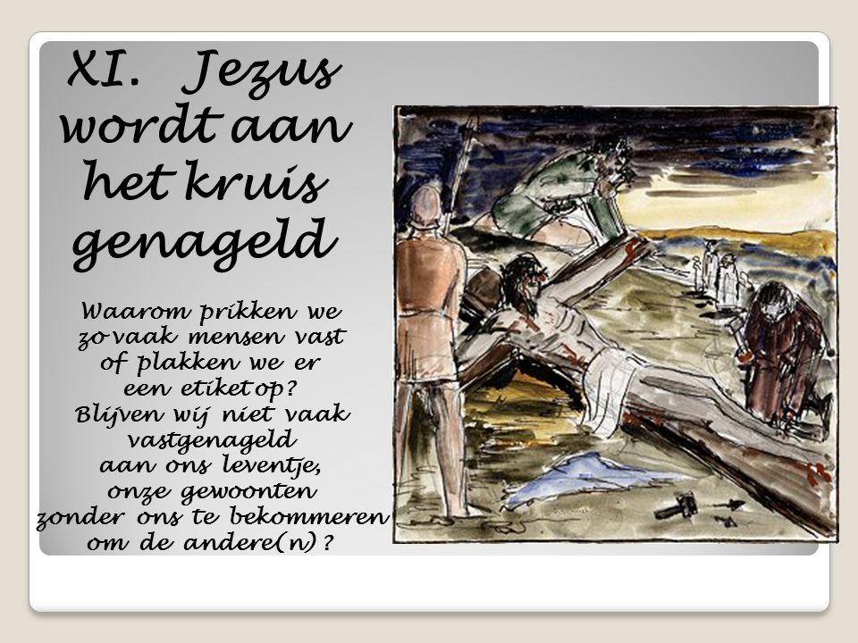 XI. Jezus wordt aan het kruis genageld Waarom prikken we zo vaak mensen vast of plakken we er een etiket op? Blijven wij niet vaak vastgenageld aan on
