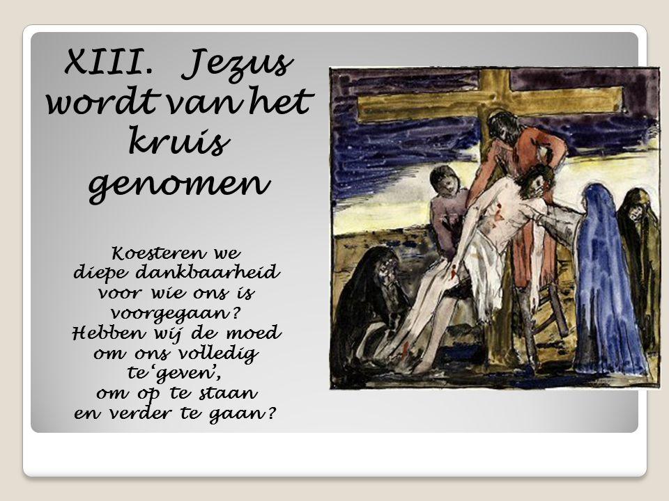 XIII. Jezus wordt van het kruis genomen Koesteren we diepe dankbaarheid voor wie ons is voorgegaan ? Hebben wij de moed om ons volledig te 'geven', om