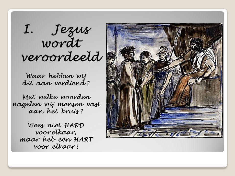 I. Jezus wordt veroordeeld Waar hebben wij dit aan verdiend ? Met welke woorden nagelen wij mensen vast aan het kruis ? Wees niet HARD voor elkaar, ma