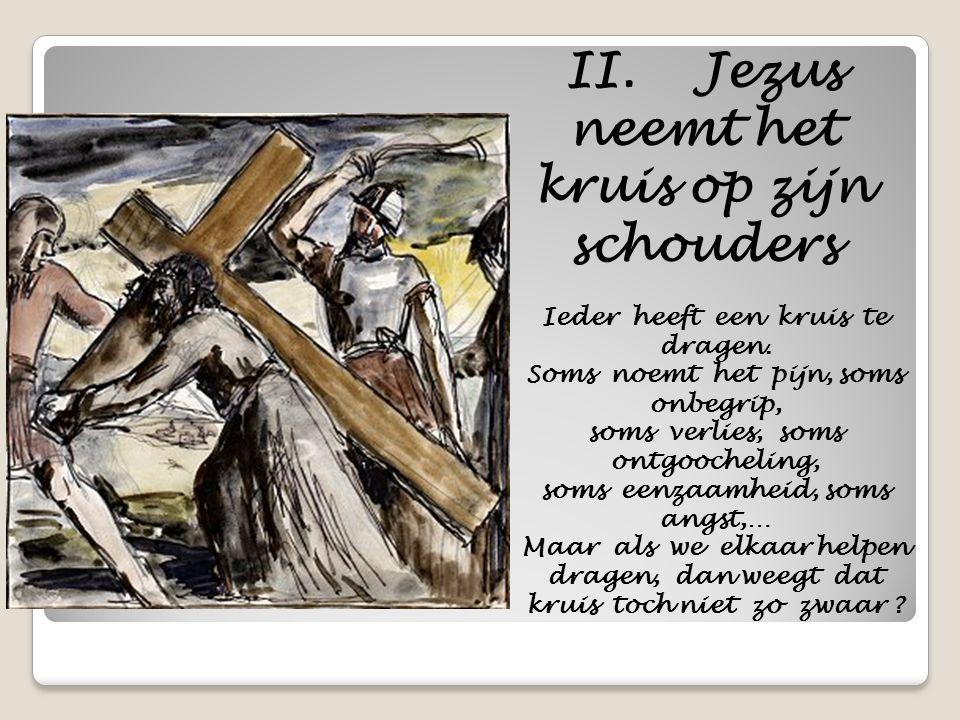 II. Jezus neemt het kruis op zijn schouders Ieder heeft een kruis te dragen. Soms noemt het pijn, soms onbegrip, soms verlies, soms ontgoocheling, som