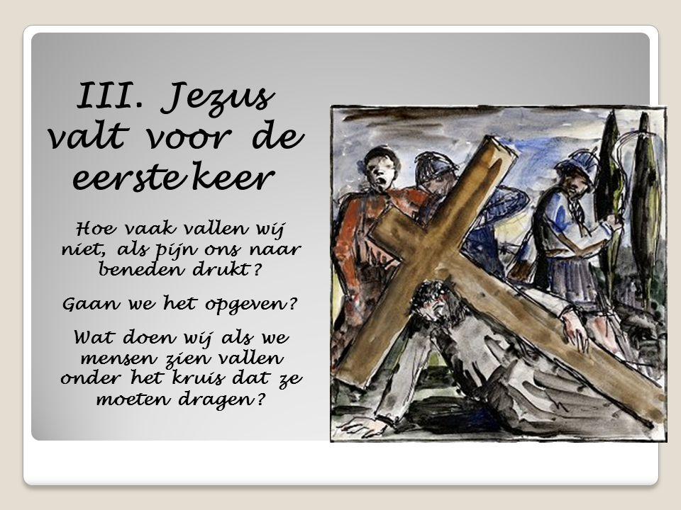 III. Jezus valt voor de eerste keer Hoe vaak vallen wij niet, als pijn ons naar beneden drukt ? Gaan we het opgeven ? Wat doen wij als we mensen zien