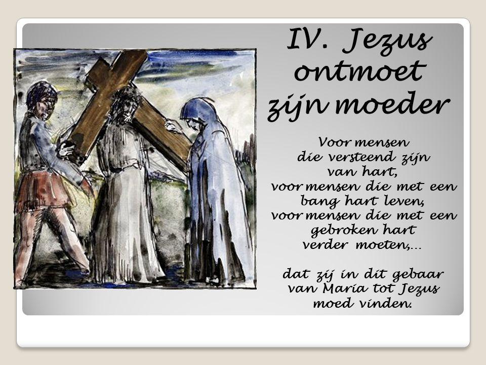 IV. Jezus ontmoet zijn moeder Voor mensen die versteend zijn van hart, voor mensen die met een bang hart leven, voor mensen die met een gebroken hart