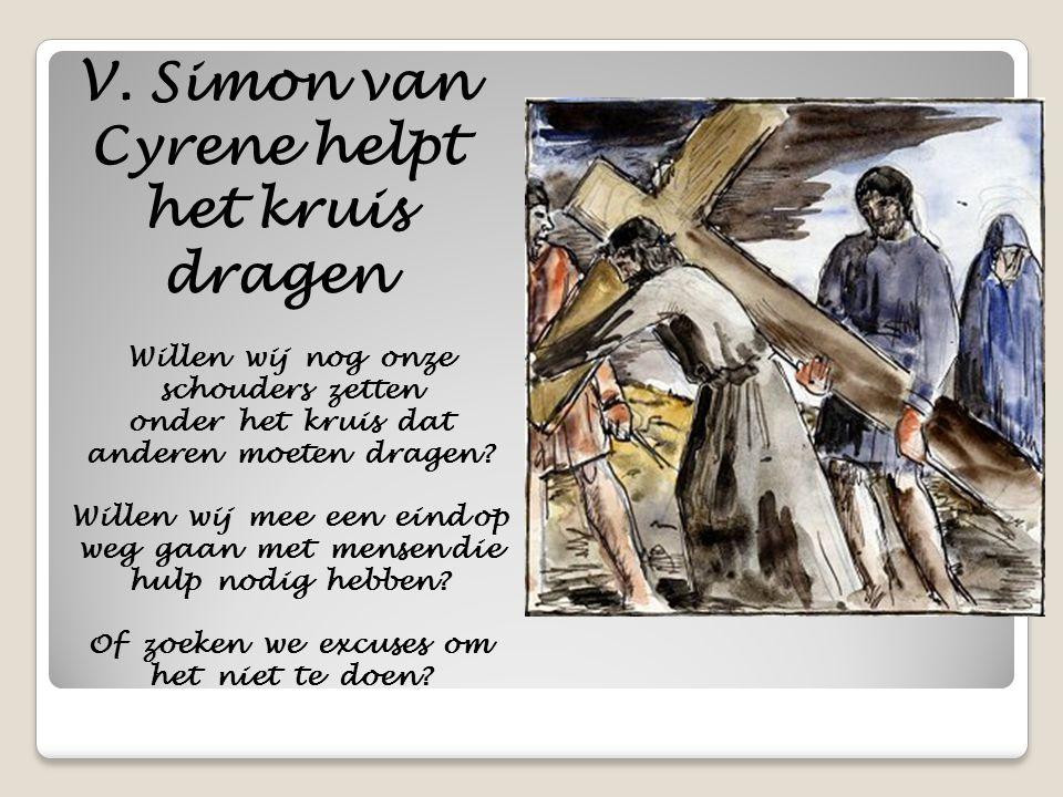V. Simon van Cyrene helpt het kruis dragen Willen wij nog onze schouders zetten onder het kruis dat anderen moeten dragen? Willen wij mee een eind op