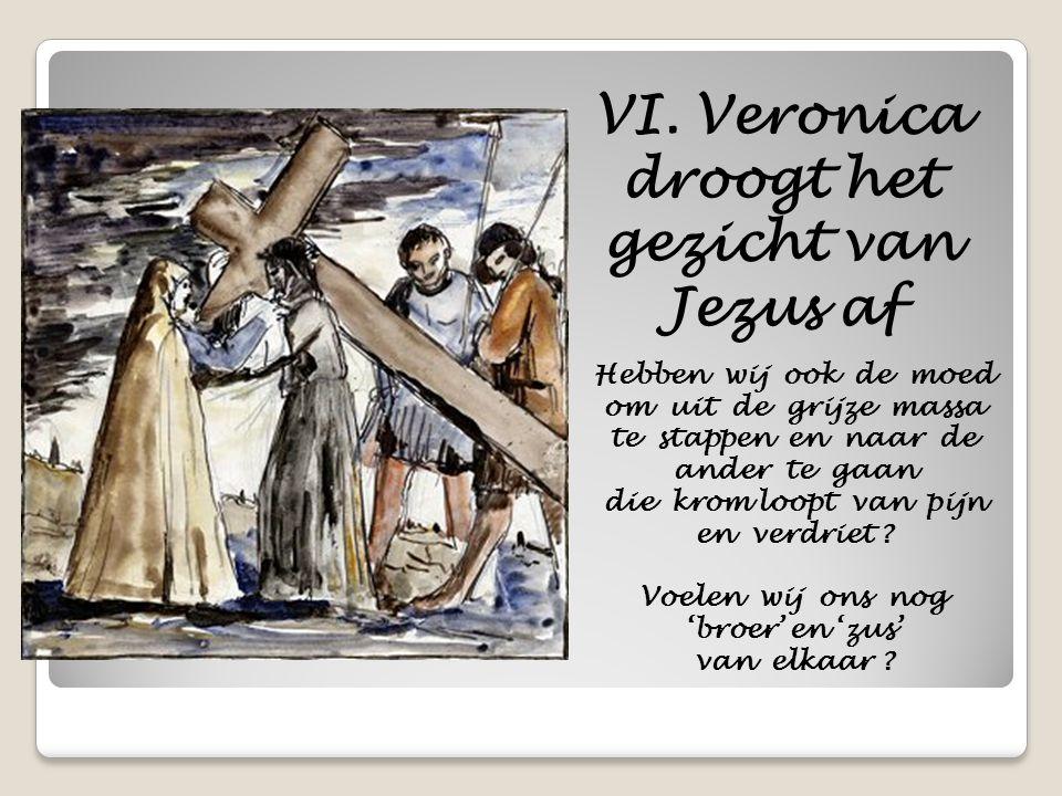 VI. Veronica droogt het gezicht van Jezus af Hebben wij ook de moed om uit de grijze massa te stappen en naar de ander te gaan die krom loopt van pijn