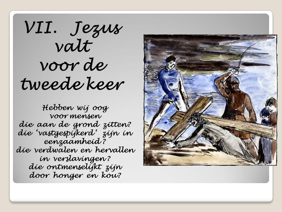 VII. Jezus valt voor de tweede keer Hebben wij oog voor mensen die aan de grond zitten? die 'vastgespijkerd ' zijn in eenzaamheid ? die verdwalen en h