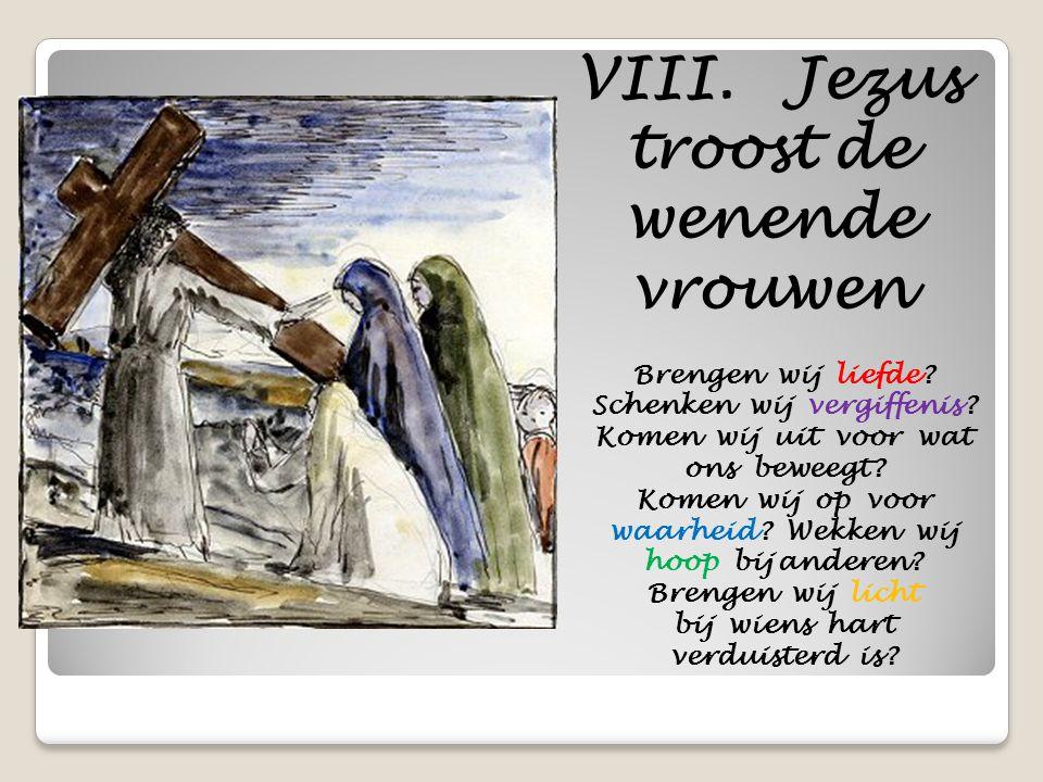VIII. Jezus troost de wenende vrouwen Brengen wij liefde? Schenken wij vergiffenis? Komen wij uit voor wat ons beweegt? Komen wij op voor waarheid? We