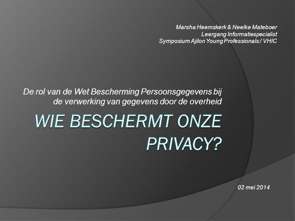 De rol van de Wet Bescherming Persoonsgegevens bij de verwerking van gegevens door de overheid Marsha Heemskerk & Neelke Mateboer Leergang Informaties