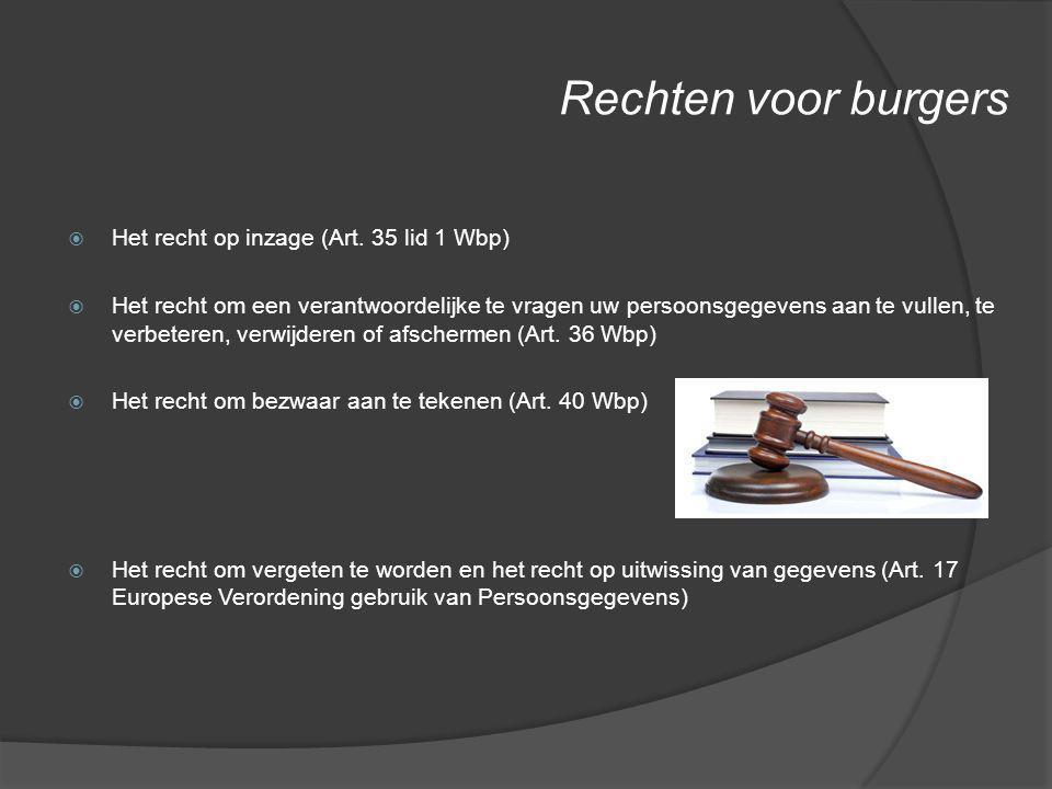 Rechten voor burgers  Het recht op inzage (Art. 35 lid 1 Wbp)  Het recht om een verantwoordelijke te vragen uw persoonsgegevens aan te vullen, te ve