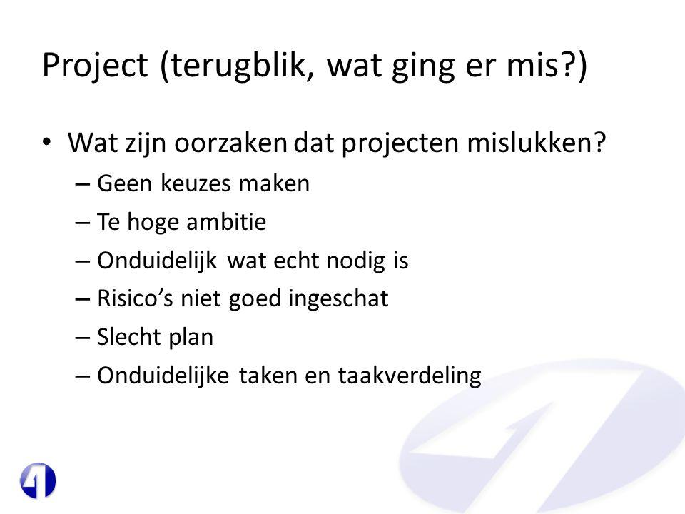 Project (terugblik, wat ging er mis?) • Wat zijn oorzaken dat projecten mislukken? – Geen keuzes maken – Te hoge ambitie – Onduidelijk wat echt nodig