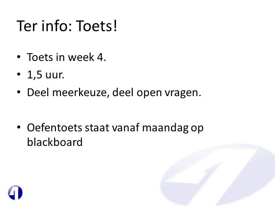 Ter info: Toets! • Toets in week 4. • 1,5 uur. • Deel meerkeuze, deel open vragen. • Oefentoets staat vanaf maandag op blackboard