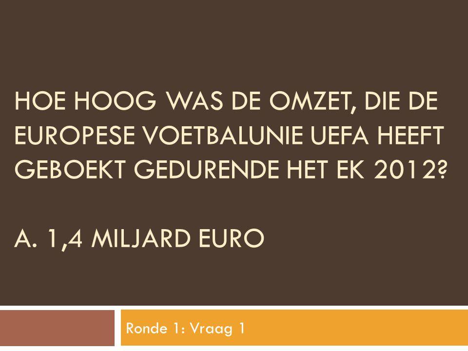 HOE HOOG WAS DE OMZET, DIE DE EUROPESE VOETBALUNIE UEFA HEEFT GEBOEKT GEDURENDE HET EK 2012? A. 1,4 MILJARD EURO Ronde 1: Vraag 1